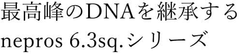 nepros 6.3sq.シリーズ