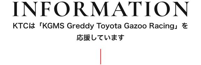 INFORMATION KTCは「KGMS Greddy Toyota Gazoo Racing」を 応援しています