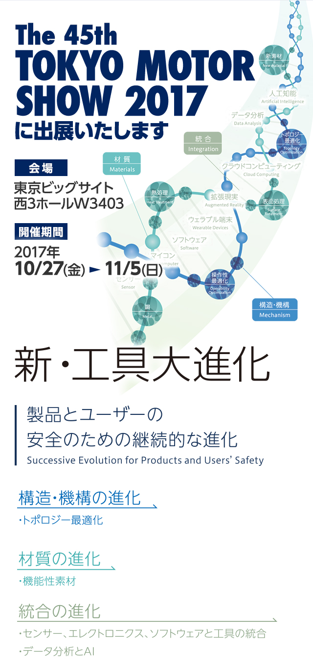 The 45th TOKYO MOTOR SHOW 2017 に出展いたします 会場:東京ビッグサイト 西3ホールW3403 開催期間:2017年10/27(金) から11/5(日) 。新・工具大進化 製品とユーザーの安全のための継続的な進化。構造・機構の進化/トポロジー最適化 材質の進化/機能性素材 統合の進化/センサー、エレクトロニクス、ソフトウェアと工具の統合。データ分析とAI。